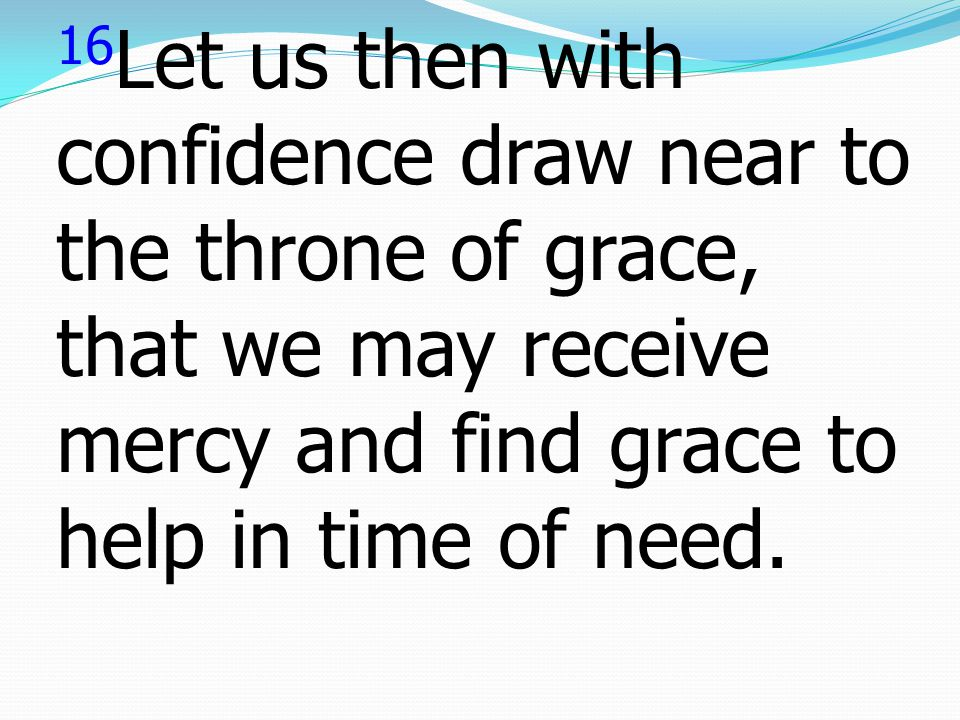 16Let us then with confidence draw near to the throne of grace, that we may receive mercy and find grace to help in time of need.