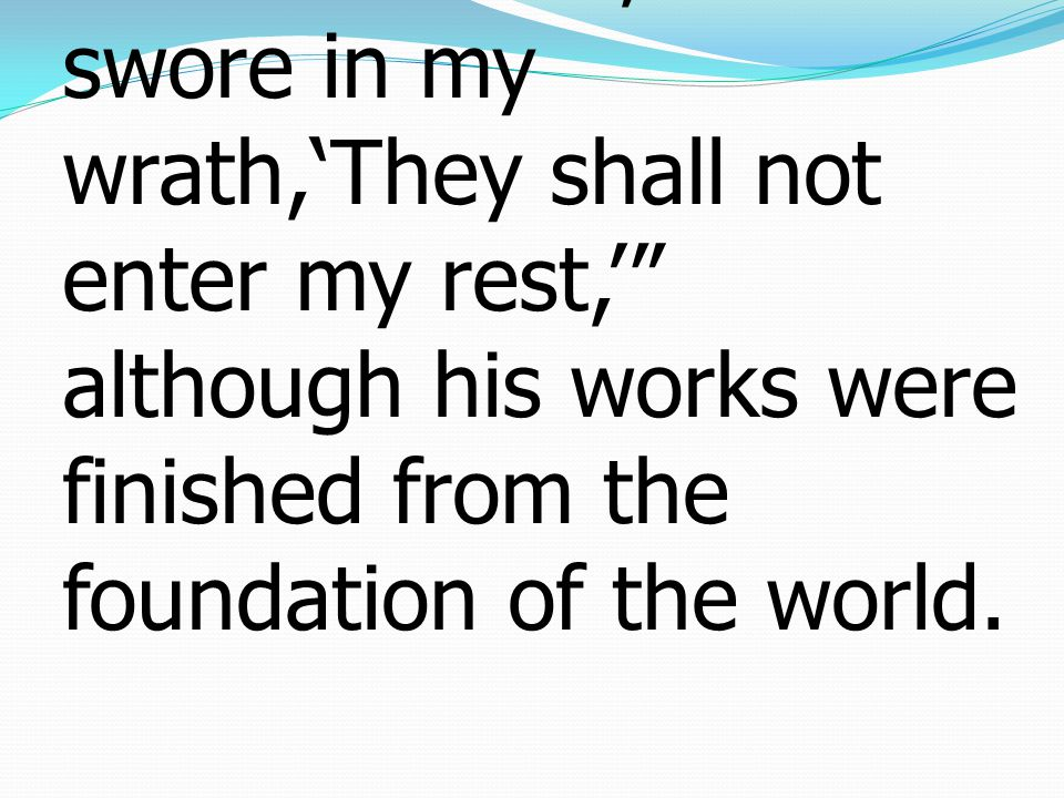 3For we who have believed enter that rest, as he has said, As I swore in my wrath,'They shall not enter my rest,' although his works were finished from the foundation of the world.