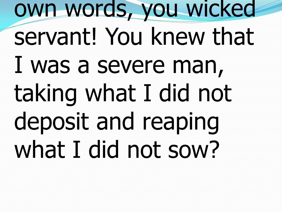 22 He said to him, 'I will condemn you with your own words, you wicked servant.