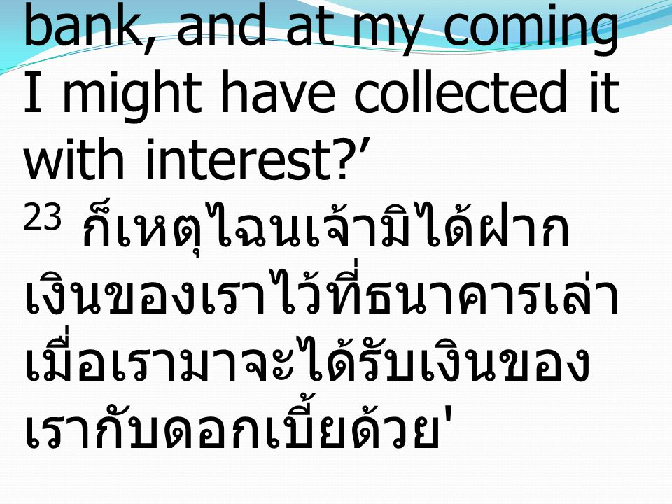 23 Why then did you not put my money in the bank, and at my coming I might have collected it with interest ' 23 ก็เหตุไฉนเจ้ามิได้ฝากเงินของเราไว้ที่ธนาคารเล่า เมื่อเรามาจะได้รับเงินของเรากับดอกเบี้ยด้วย