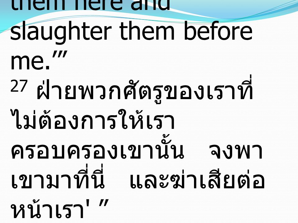 27 But as for these enemies of mine, who did not want me to reign over them, bring them here and slaughter them before me.' 27 ฝ่ายพวกศัตรูของเราที่ไม่ต้องการให้เราครอบครองเขานั้น จงพาเขามาที่นี่ และฆ่าเสียต่อหน้าเรา