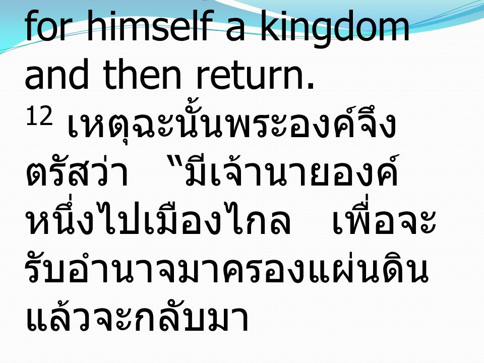 12 He said therefore, A nobleman went into a far country to receive for himself a kingdom and then return.