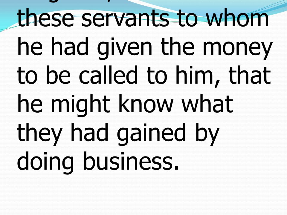 15 When he returned, having received the kingdom, he ordered these servants to whom he had given the money to be called to him, that he might know what they had gained by doing business.