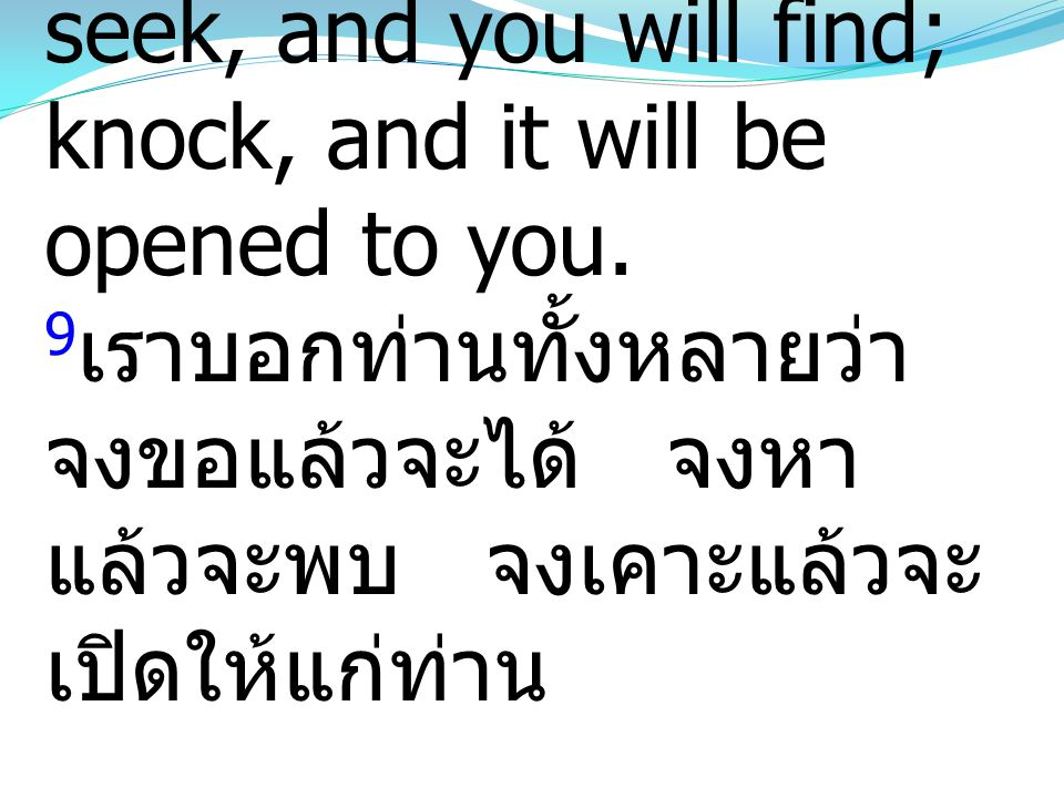 9And I tell you, ask, and it will be given to you; seek, and you will find; knock, and it will be opened to you.