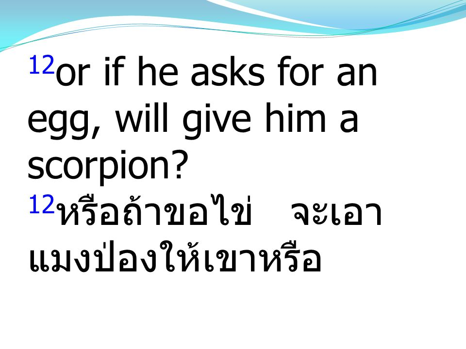 12or if he asks for an egg, will give him a scorpion