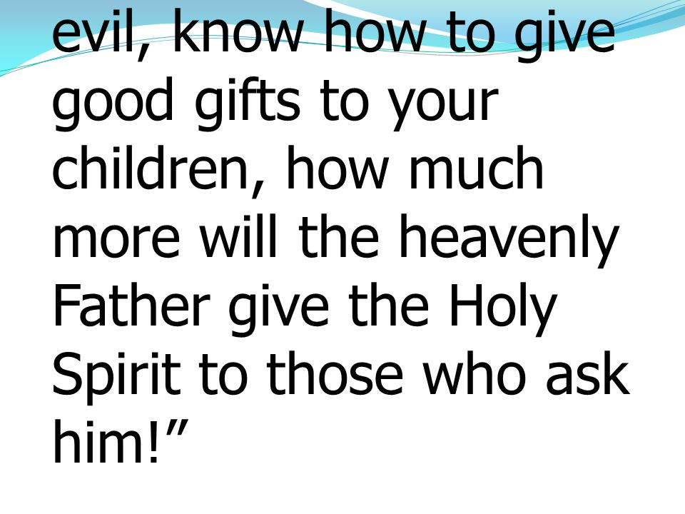 13If you then, who are evil, know how to give good gifts to your children, how much more will the heavenly Father give the Holy Spirit to those who ask him!