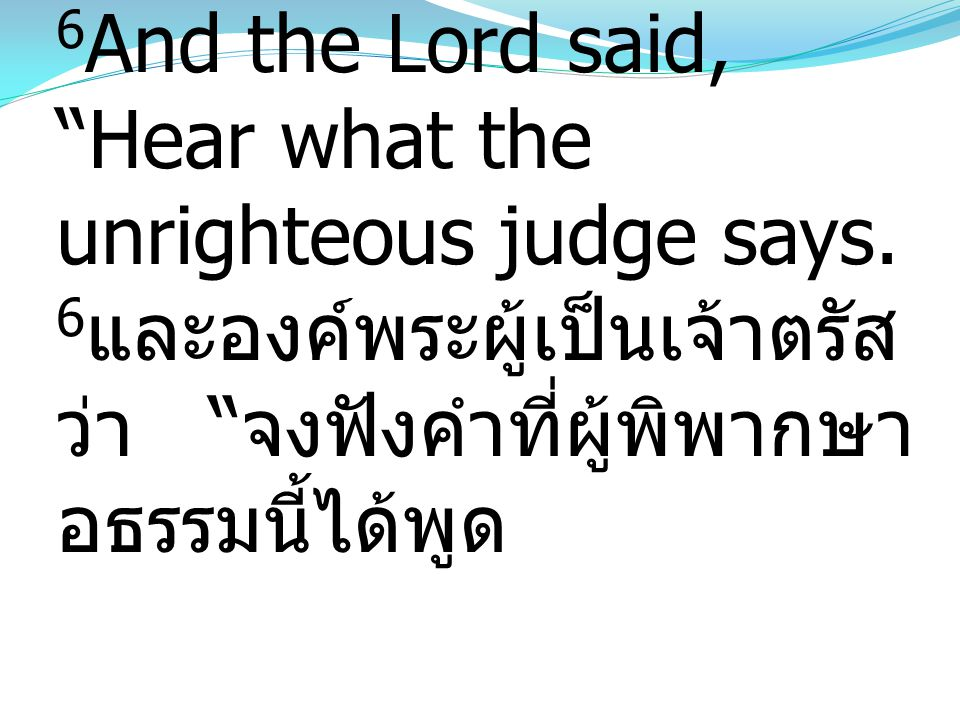 6And the Lord said, Hear what the unrighteous judge says