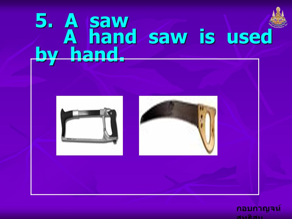 5. A saw A hand saw is used by hand.