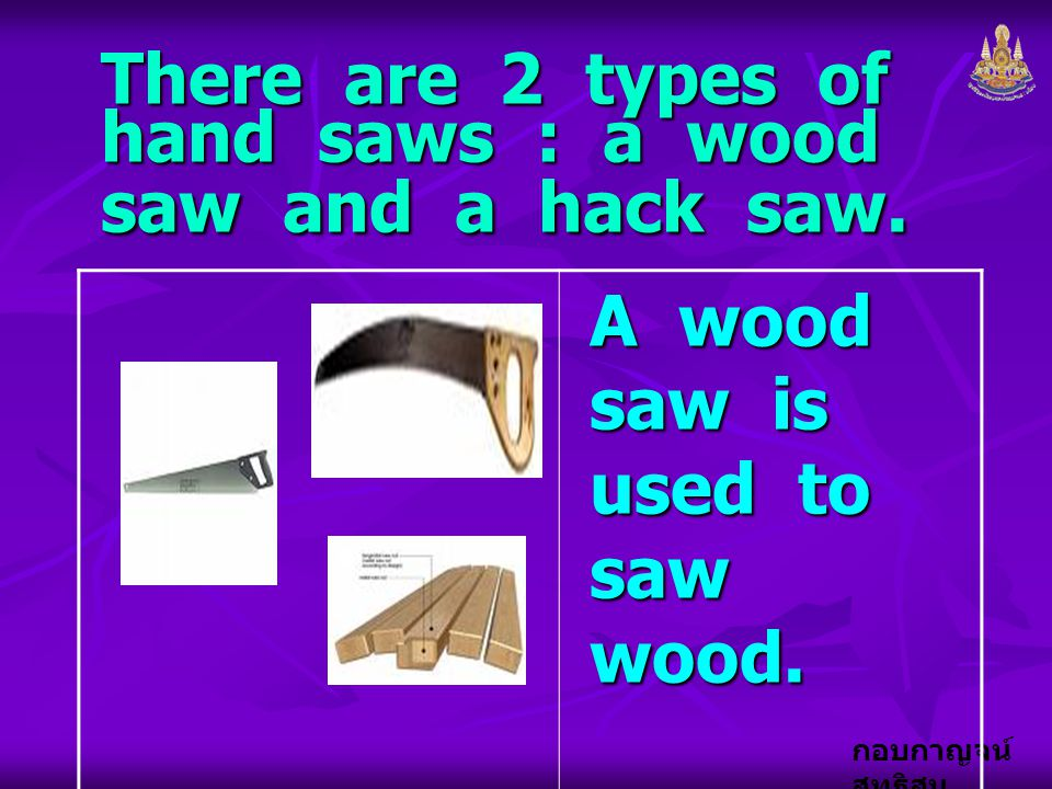 There are 2 types of hand saws : a wood saw and a hack saw.