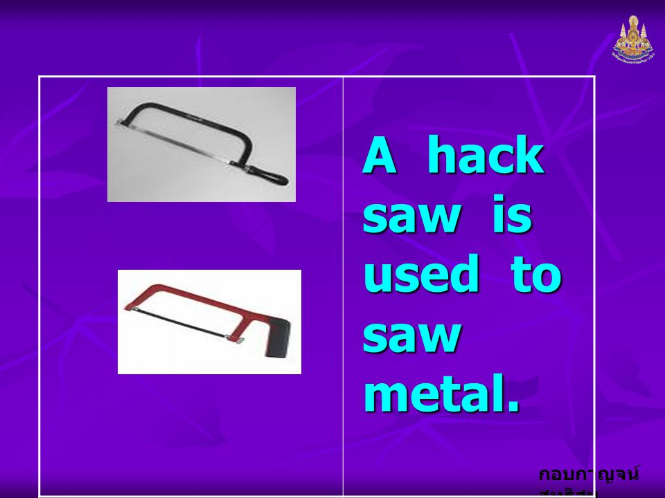 A hack saw is used to saw metal.
