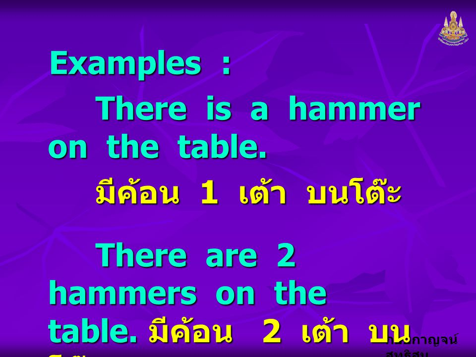 Examples : There is a hammer on the table. มีค้อน 1 เต้า บนโต๊ะ.