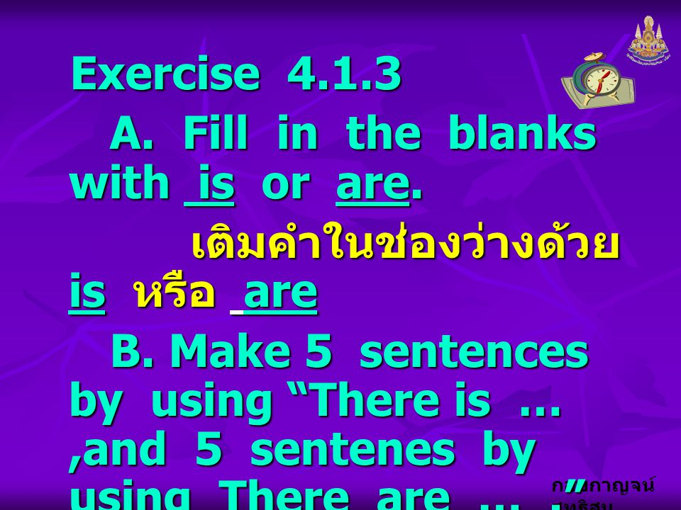 Exercise 4.1.3 A. Fill in the blanks with is or are. เติมคำในช่องว่างด้วย is หรือ are.