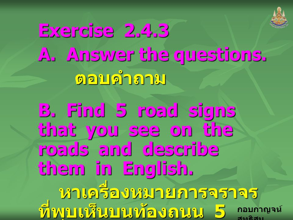 Exercise A. Answer the questions. ตอบคำถาม. B. Find 5 road signs that you see on the roads and describe them in English.