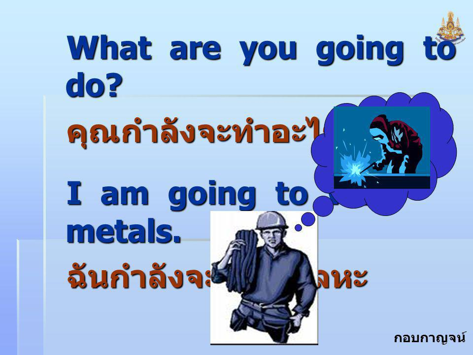 What are you going to do. คุณกำลังจะทำอะไร. I am going to weld metals.