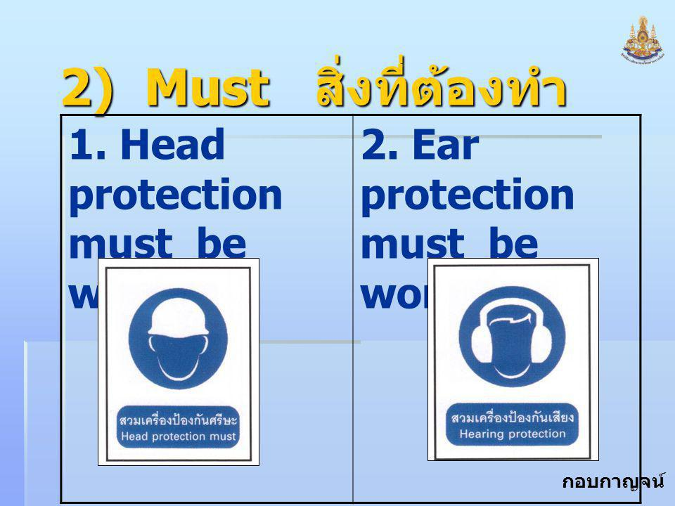 2) Must สิ่งที่ต้องทำ 1. Head protection must be worn.