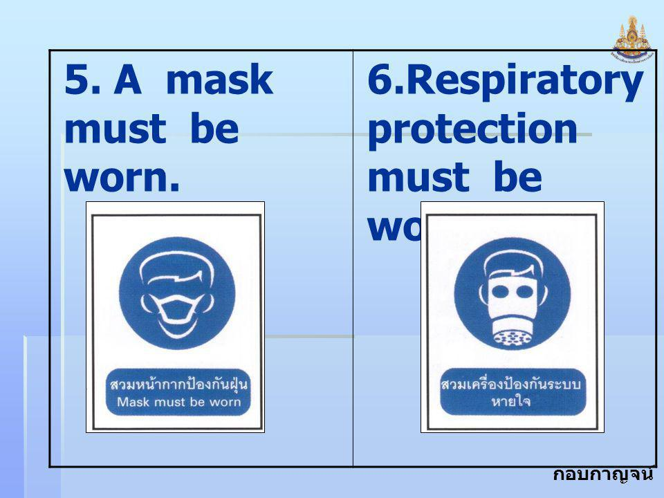 5. A mask must be worn. 6.Respiratory protection must be worn.