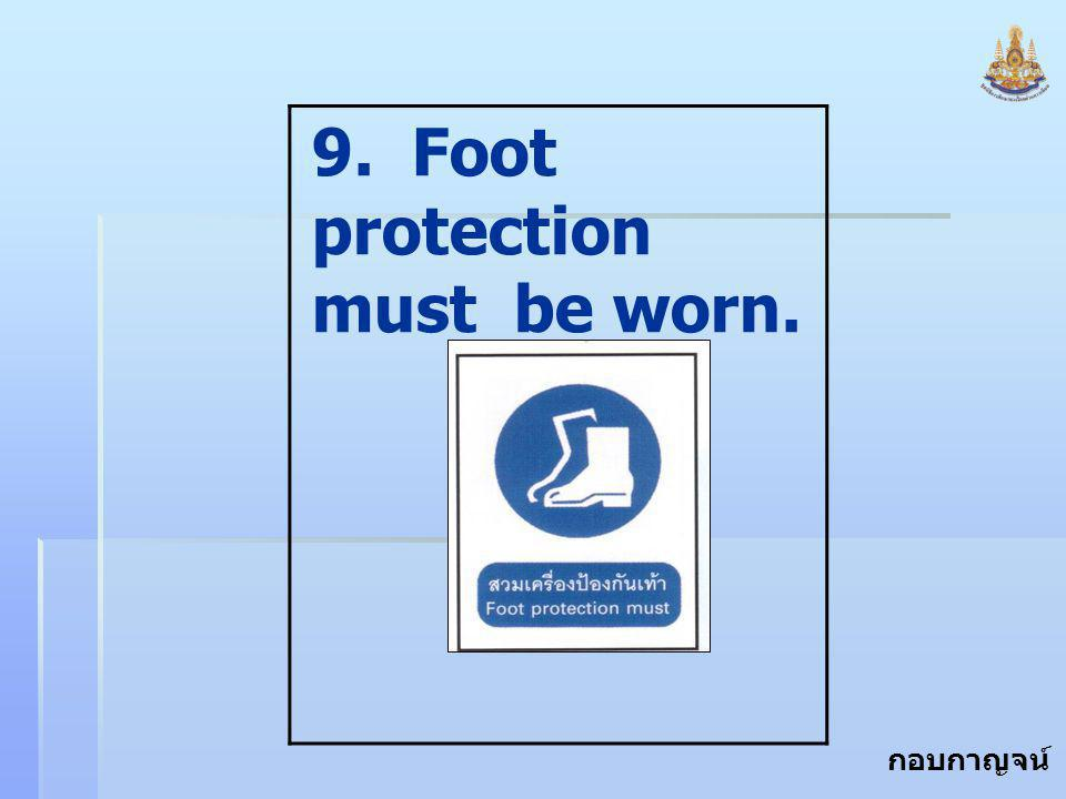 9. Foot protection must be worn.