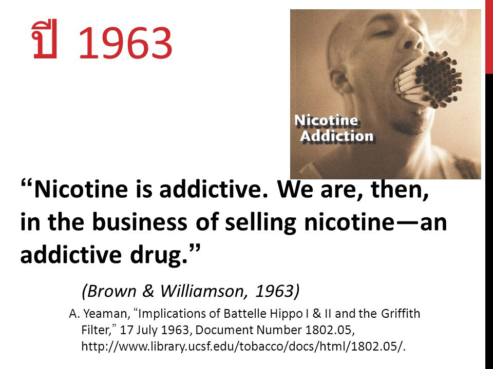 ปี 1963 Nicotine is addictive. We are, then, in the business of selling nicotine—an addictive drug.