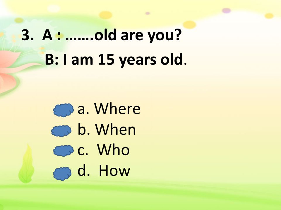 3. A : …….old are you B: I am 15 years old. a. Where b. When c. Who d. How