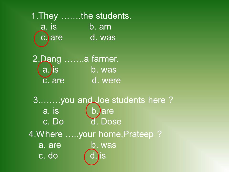 1.They …….the students. a. is b. am. c. are d. was. 2.Dang …….a farmer. a. is b. was.