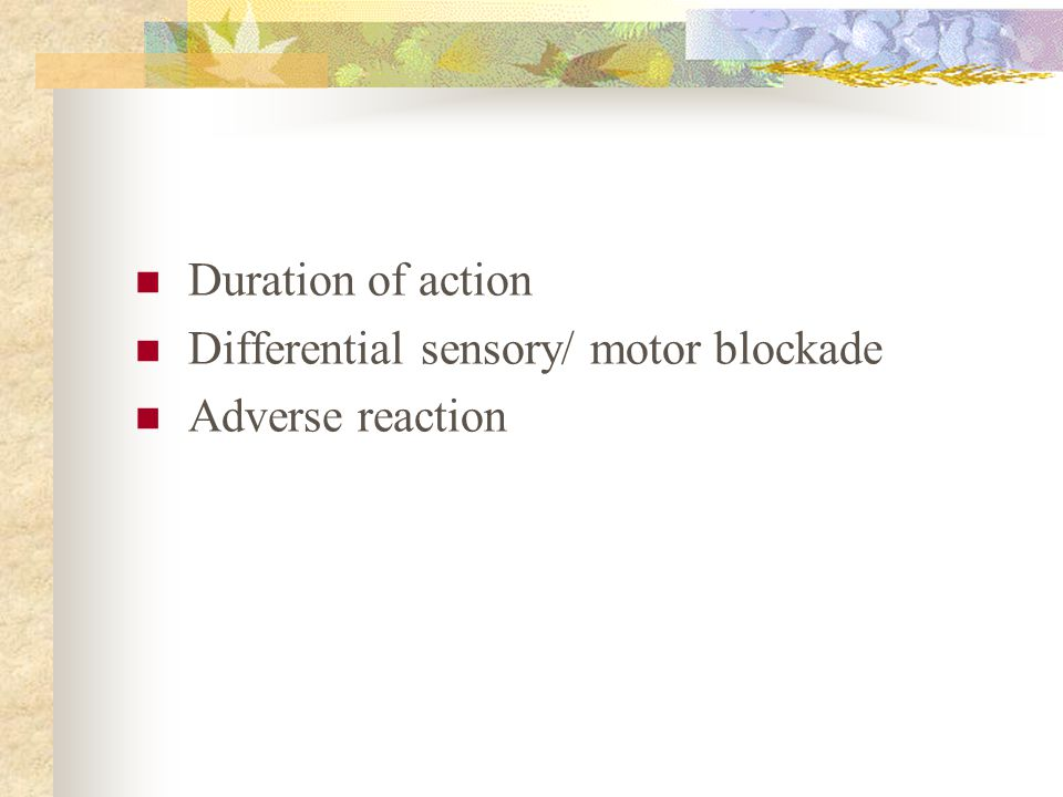 Duration of action Differential sensory/ motor blockade Adverse reaction