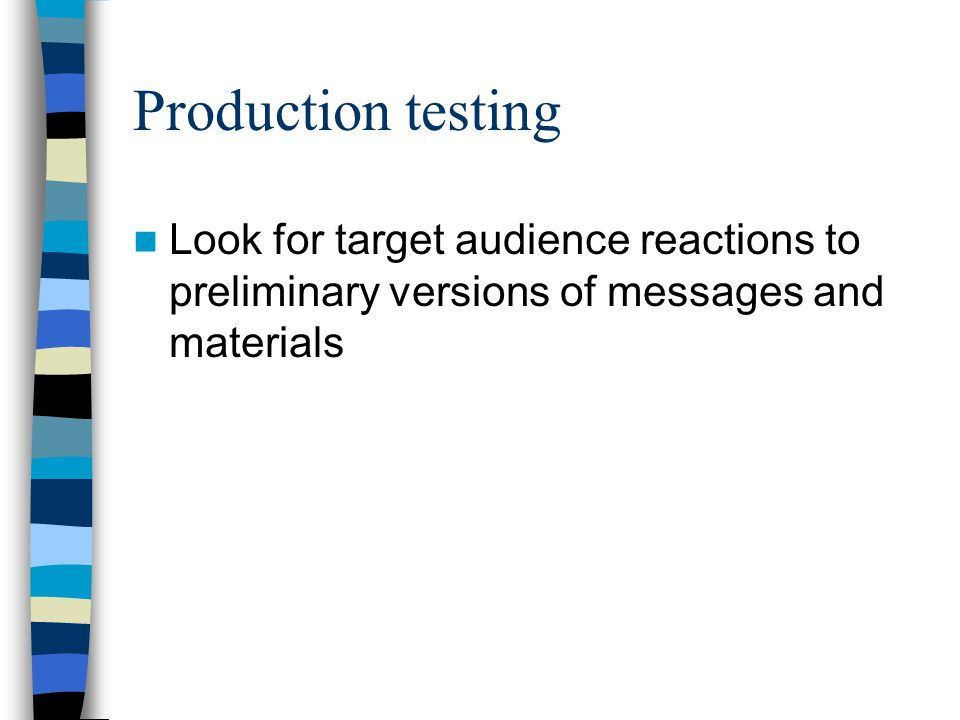 Production testing Look for target audience reactions to preliminary versions of messages and materials.