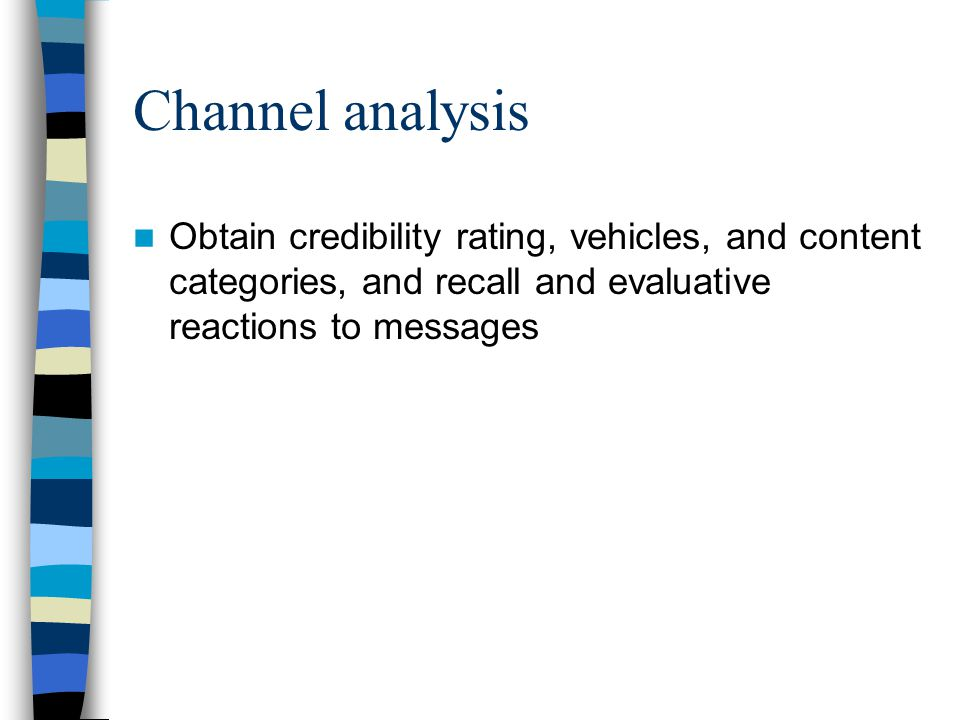 Channel analysis Obtain credibility rating, vehicles, and content categories, and recall and evaluative reactions to messages.