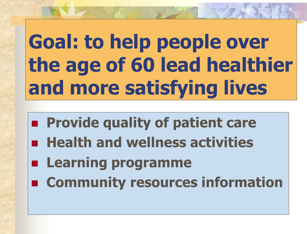 Goal: to help people over the age of 60 lead healthier and more satisfying lives