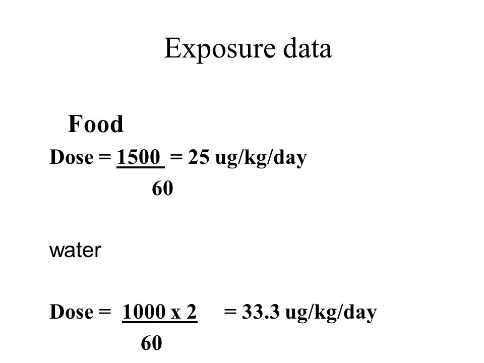 Exposure data Food Dose = 1500 = 25 ug/kg/day 60 water