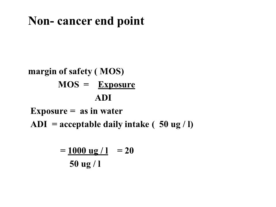 Non- cancer end point margin of safety ( MOS) MOS = Exposure ADI