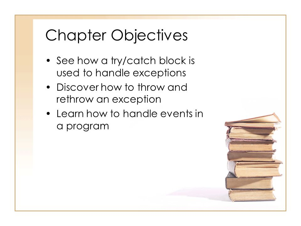 Chapter Objectives See how a try/catch block is used to handle exceptions. Discover how to throw and rethrow an exception.