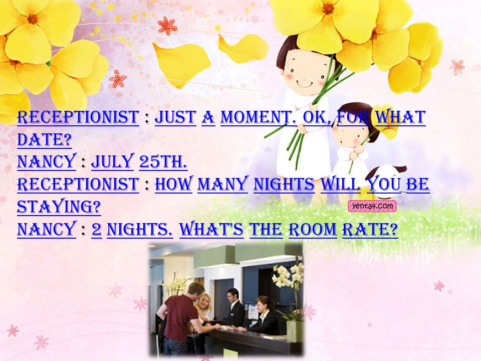 Receptionist : Just a moment. OK, for what date. Nancy : July 25th