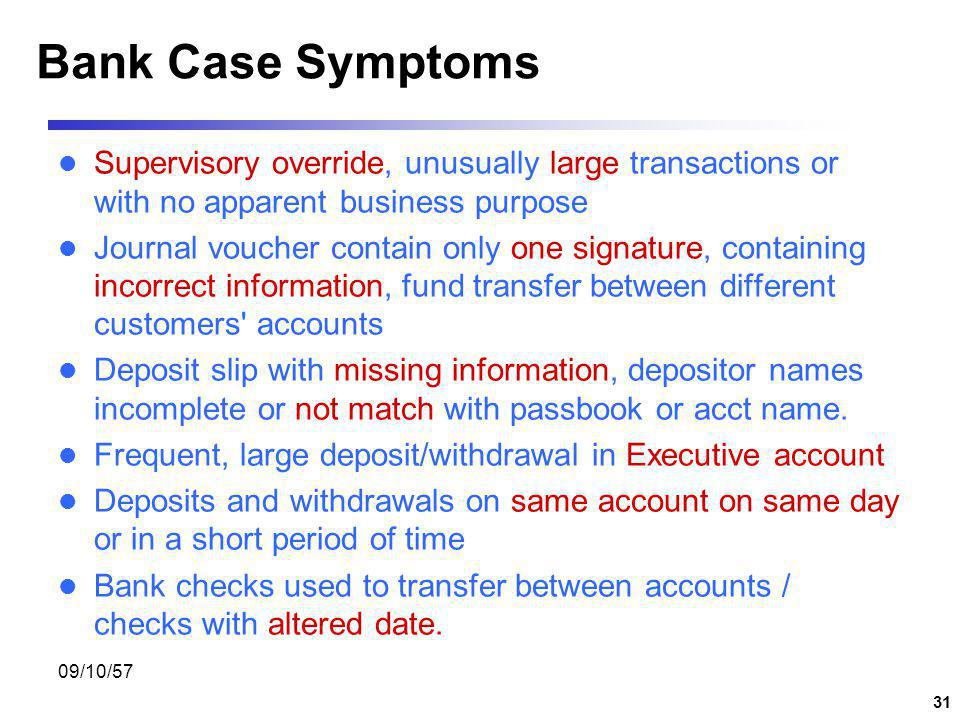Bank Case Symptoms Supervisory override, unusually large transactions or with no apparent business purpose.