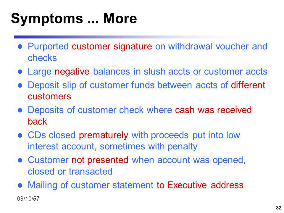 Symptoms ... More Purported customer signature on withdrawal voucher and checks. Large negative balances in slush accts or customer accts.