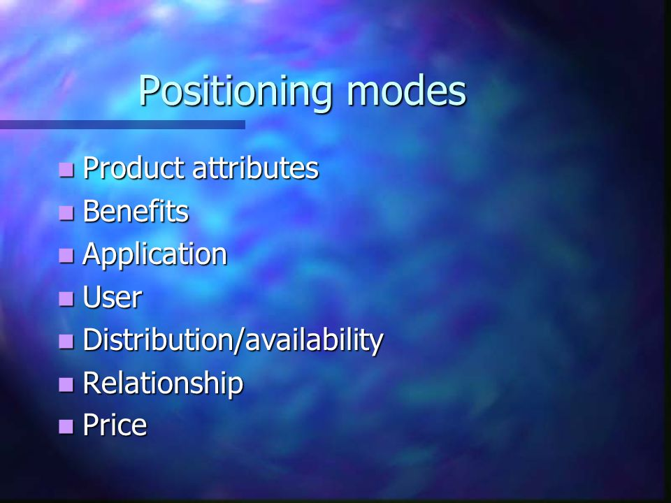 Positioning modes Product attributes Benefits Application User