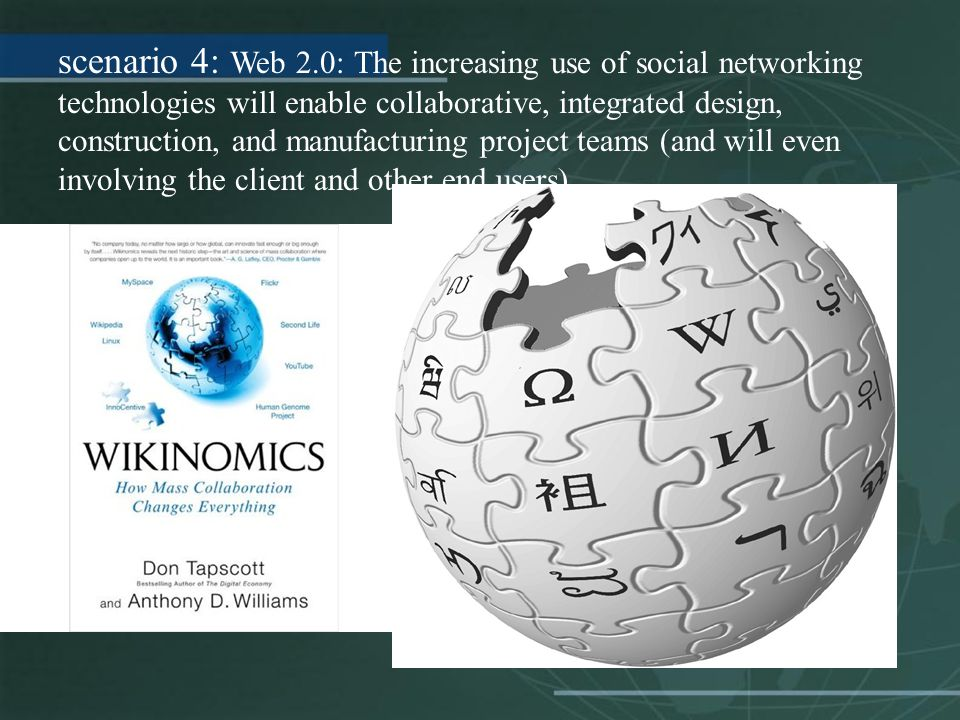 scenario 4: Web 2.0: The increasing use of social networking technologies will enable collaborative, integrated design, construction, and manufacturing project teams (and will even involving the client and other end users).