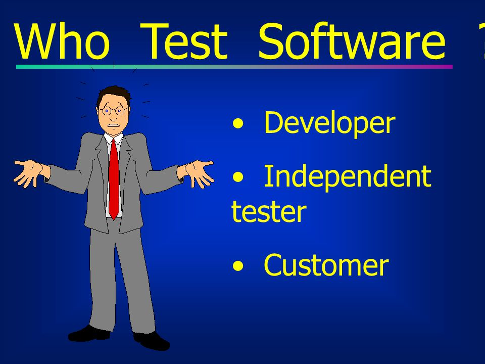 Who Test Software Developer Independent tester Customer