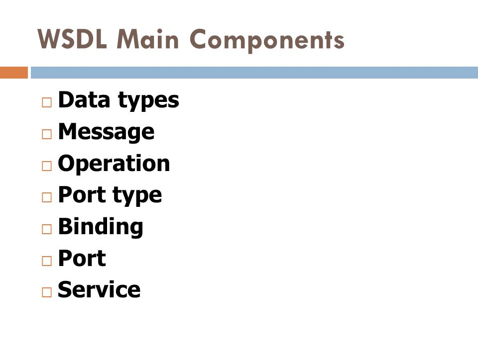 WSDL Main Components Data types Message Operation Port type Binding