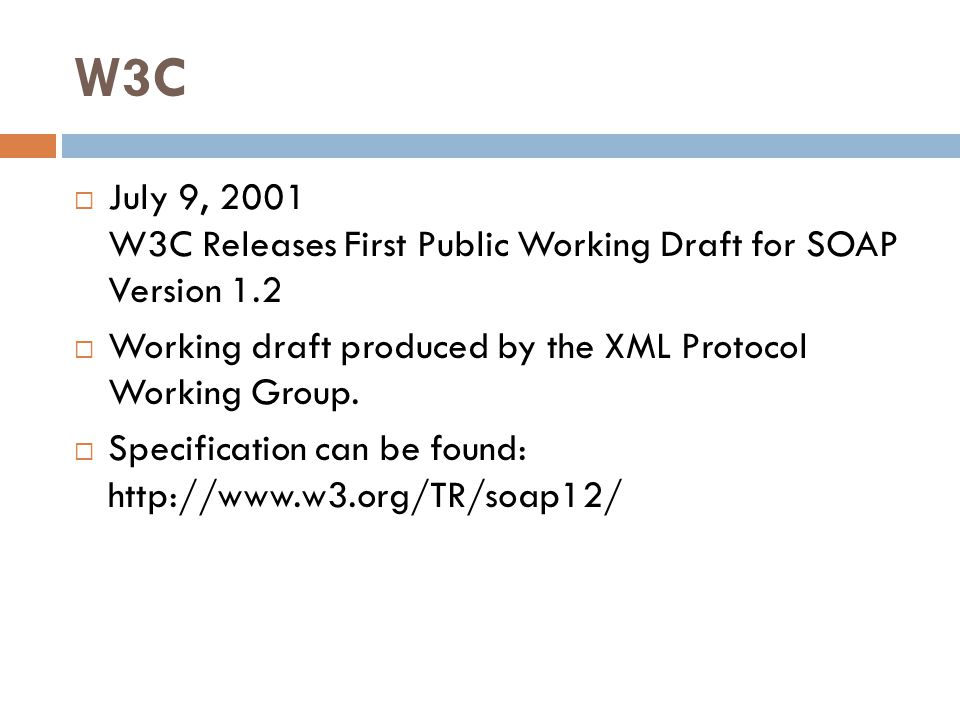W3C July 9, 2001 W3C Releases First Public Working Draft for SOAP Version 1.2. Working draft produced by the XML Protocol Working Group.