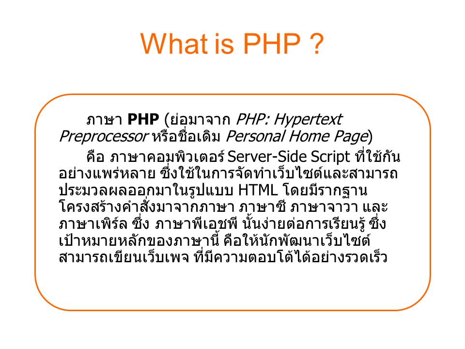 What is PHP ภาษา PHP (ย่อมาจาก PHP: Hypertext Preprocessor หรือชื่อเดิม Personal Home Page)