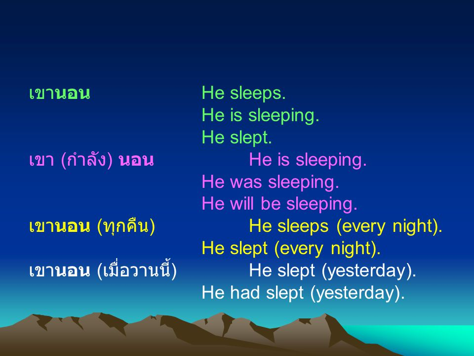 เขานอน He sleeps. He is sleeping. He slept. เขา (กำลัง) นอน He is sleeping. He was sleeping.