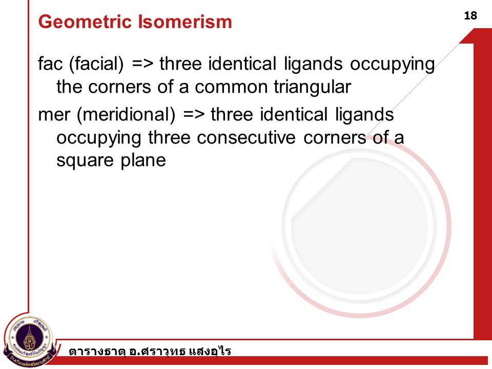 Geometric Isomerism fac (facial) => three identical ligands occupying the corners of a common triangular.