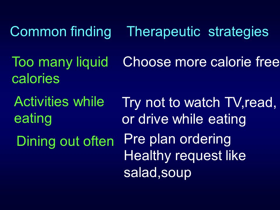 Common finding Therapeutic strategies. Too many liquid calories. Choose more calorie free. Activities while eating.