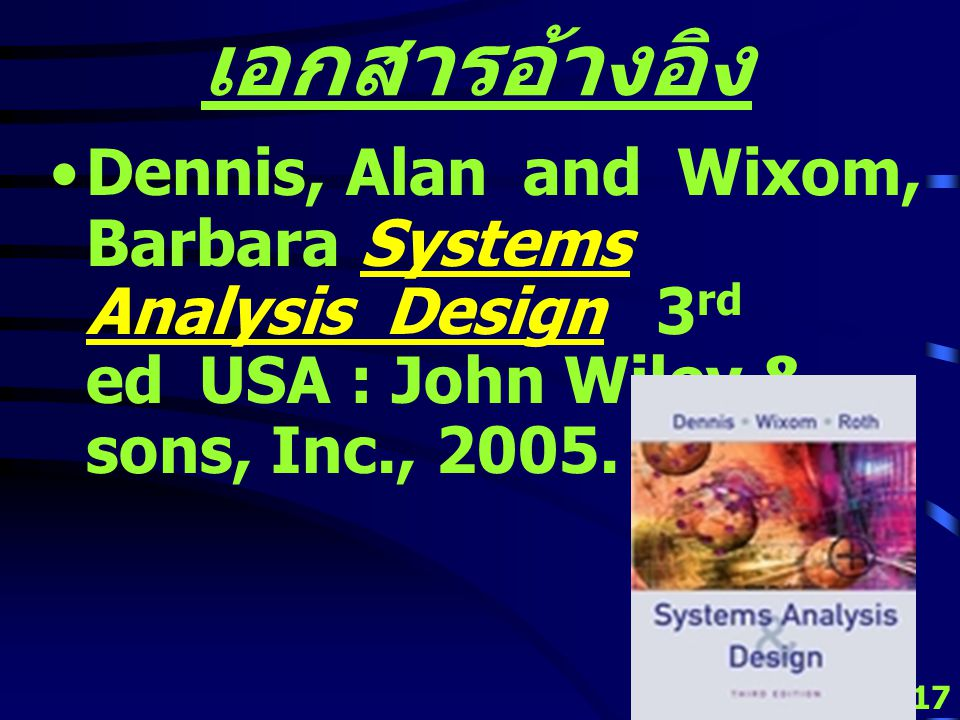 เอกสารอ้างอิง Dennis, Alan and Wixom, Barbara Systems Analysis Design 3rd ed USA : John Wiley & sons, Inc., 2005.