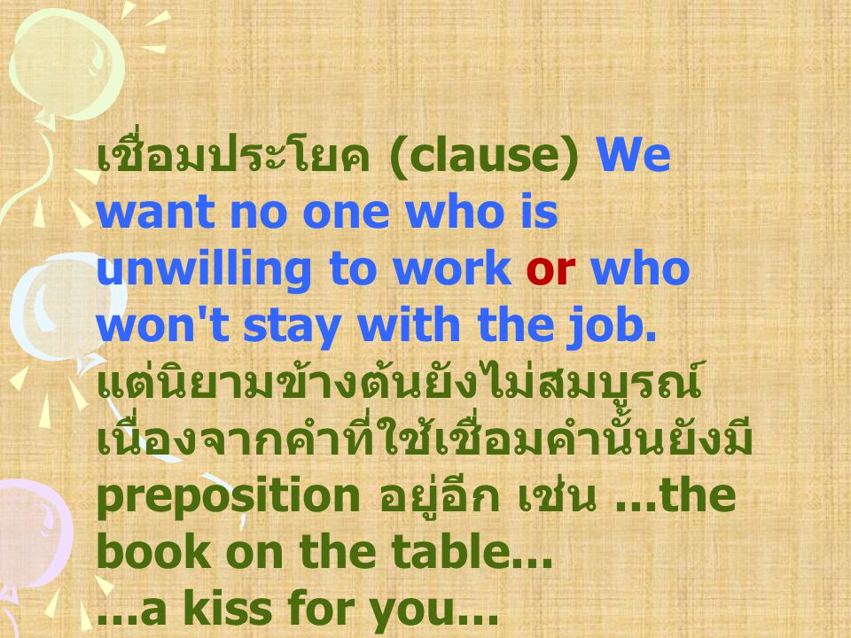 เชื่อมประโยค (clause) We want no one who is unwilling to work or who won t stay with the job.