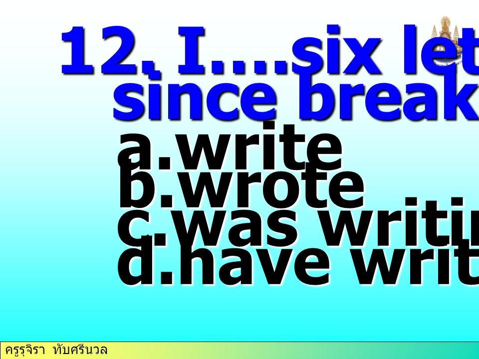 12. I….six letters since breakfast. write wrote was writing have written