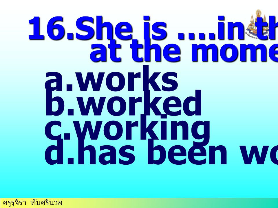 works worked working has been working 16.She is ….in the farm