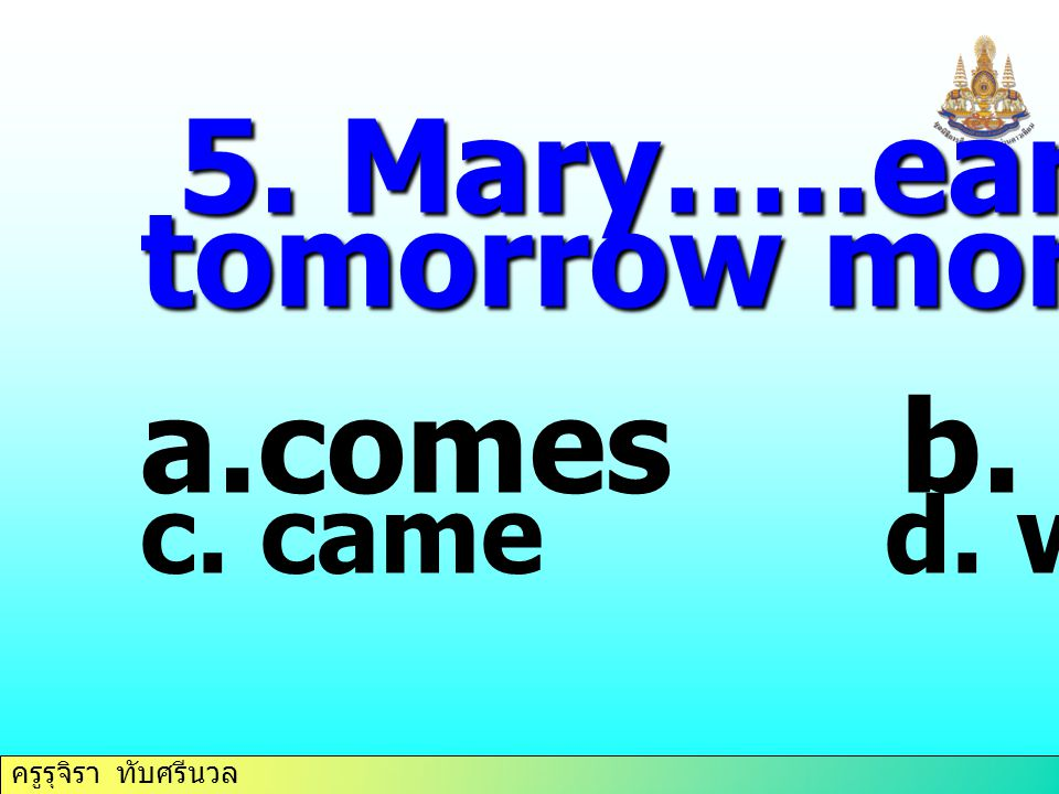 5. Mary…..early tomorrow morning. comes b. come c. came d. will come