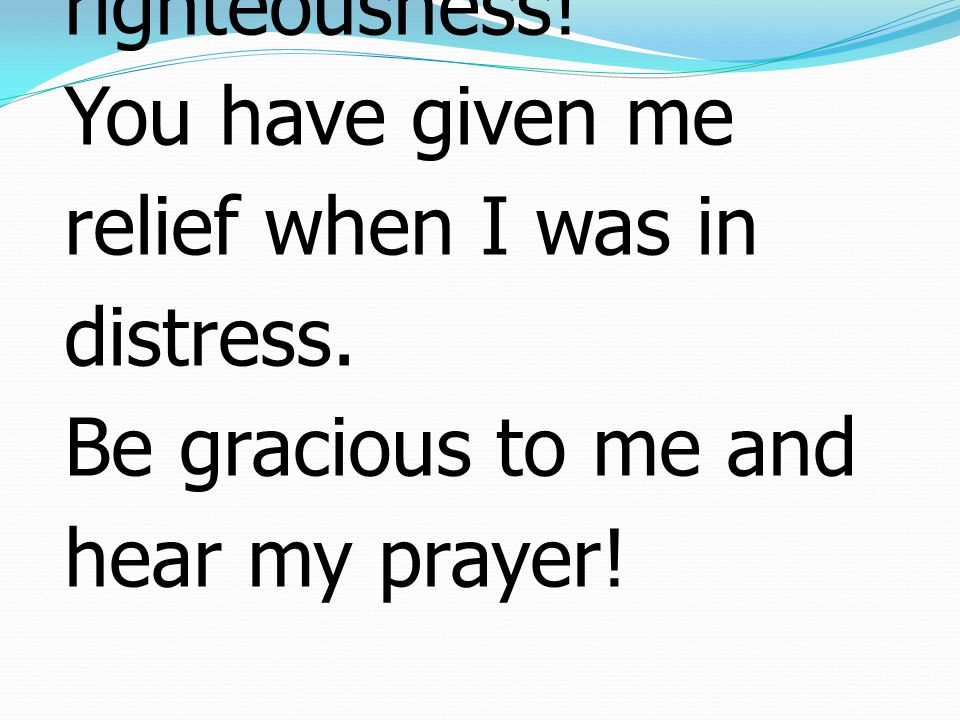 1 Answer me when I call, O God of my righteousness