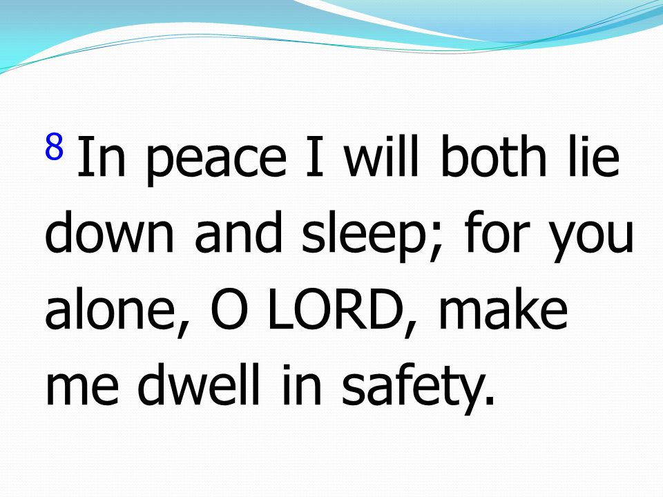 8 In peace I will both lie down and sleep; for you alone, O LORD, make me dwell in safety.